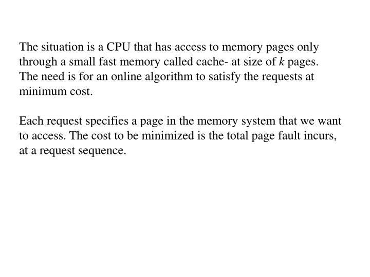 The situation is a CPU that has access to memory pages only through a small fast memory called cache- at size of