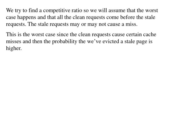We try to find a competitive ratio so we will assume that the worst case happens and that all the clean requests come before the stale requests. The stale requests may or may not cause a miss.