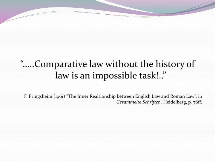 """…..Comparative law without the history of law is an impossible task!.."""