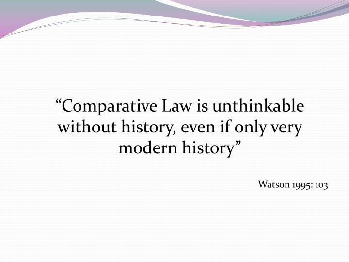 """Comparative Law is unthinkable without history, even if only very modern history"""