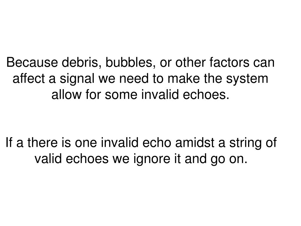 Because debris, bubbles, or other factors can affect a signal we need to make the system allow for some invalid echoes.