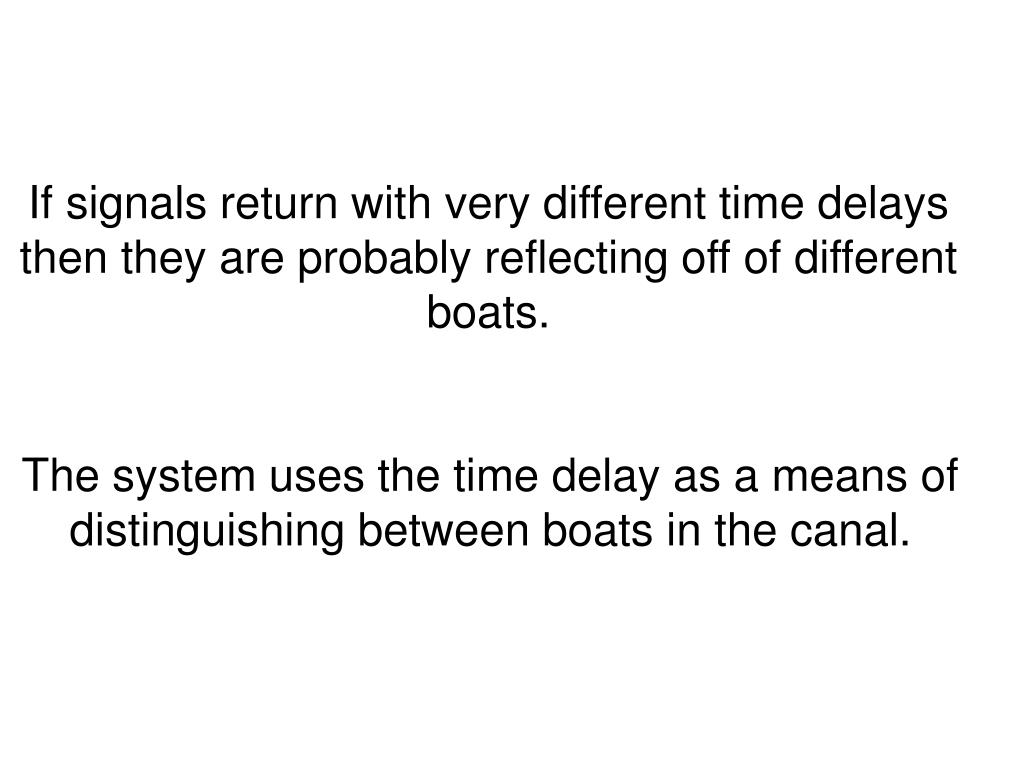 If signals return with very different time delays then they are probably reflecting off of different boats.