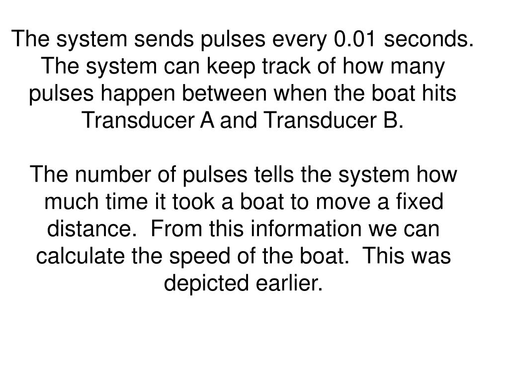 The system sends pulses every 0.01 seconds.  The system can keep track of how many pulses happen between when the boat hits Transducer A and Transducer B.