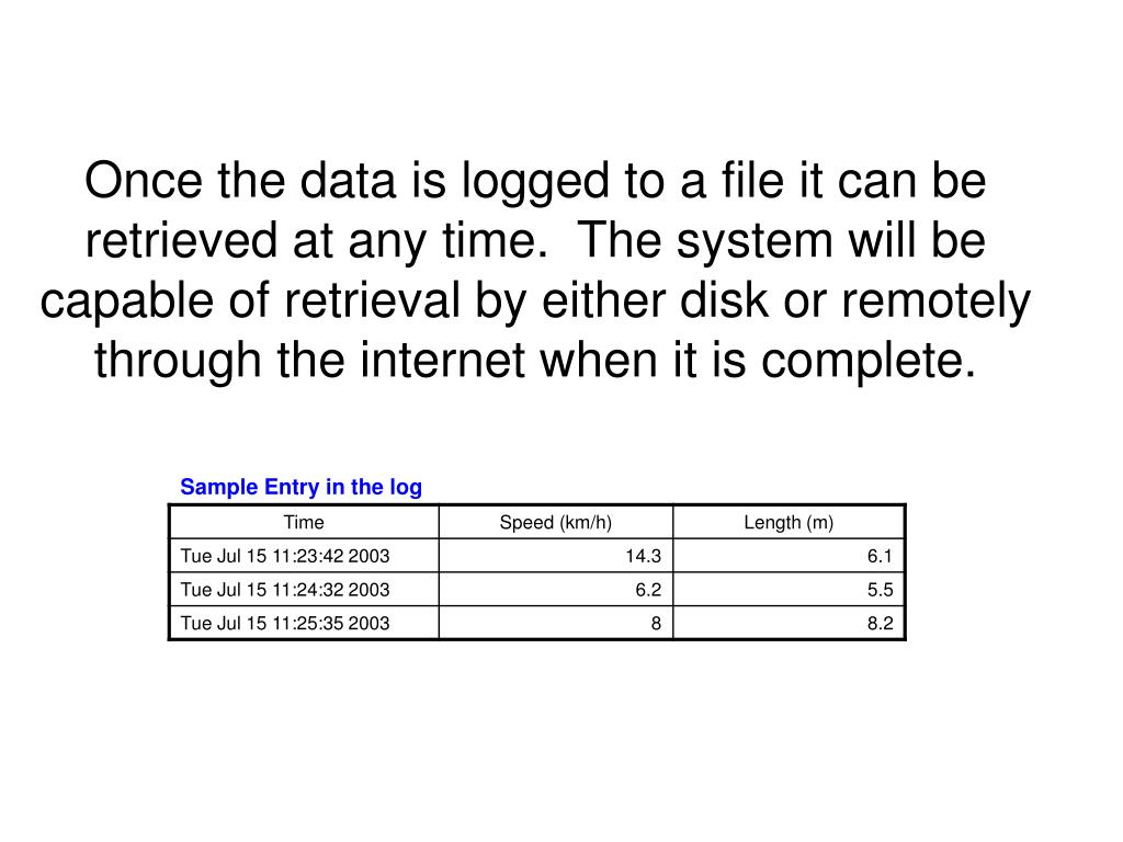 Once the data is logged to a file it can be retrieved at any time.  The system will be capable of retrieval by either disk or remotely through the internet when it is complete.