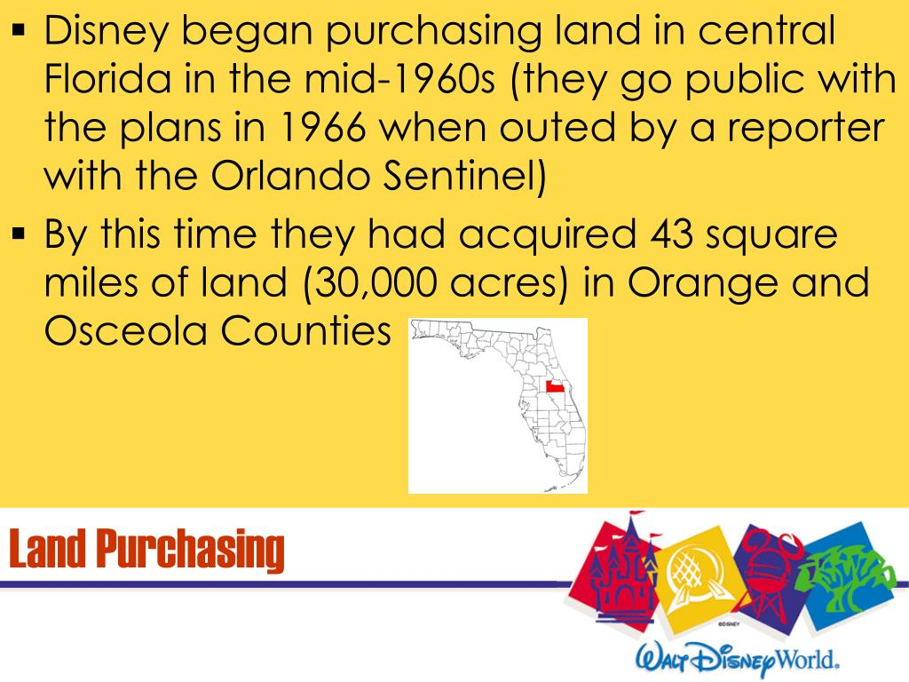 Disney began purchasing land in central Florida in the mid-1960s (they go public with the plans in 1966 when outed by a reporter with the Orlando Sentinel)
