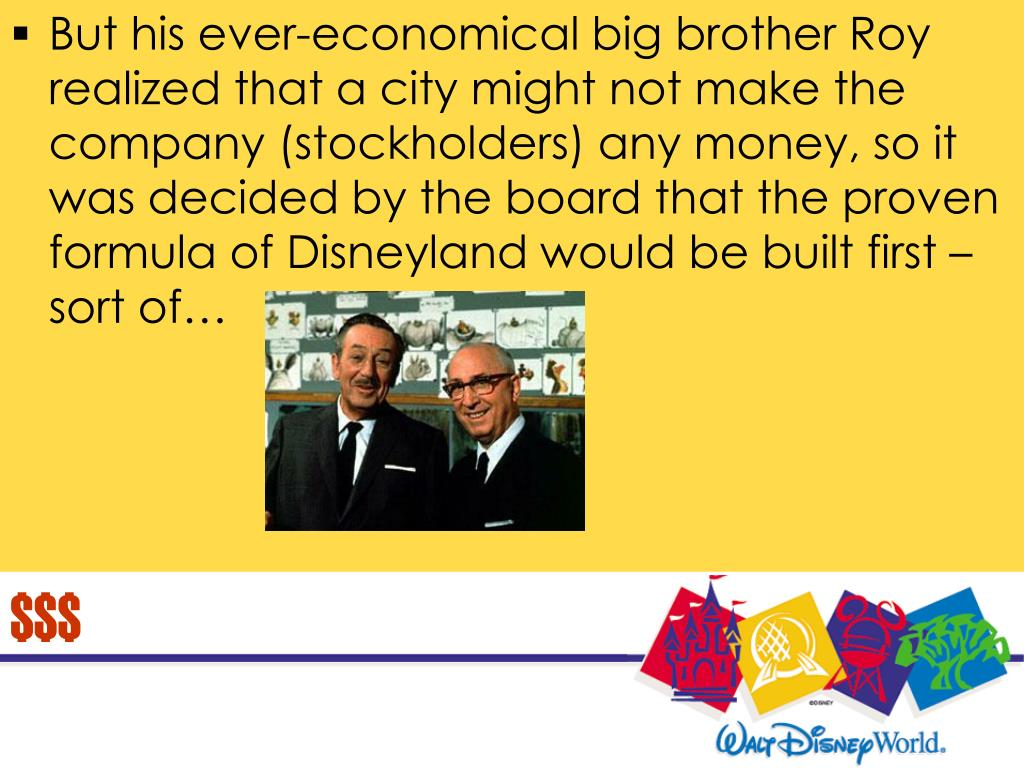 But his ever-economical big brother Roy realized that a city might not make the company (stockholders) any money, so it was decided by the board that the proven formula of Disneyland would be built first – sort of…