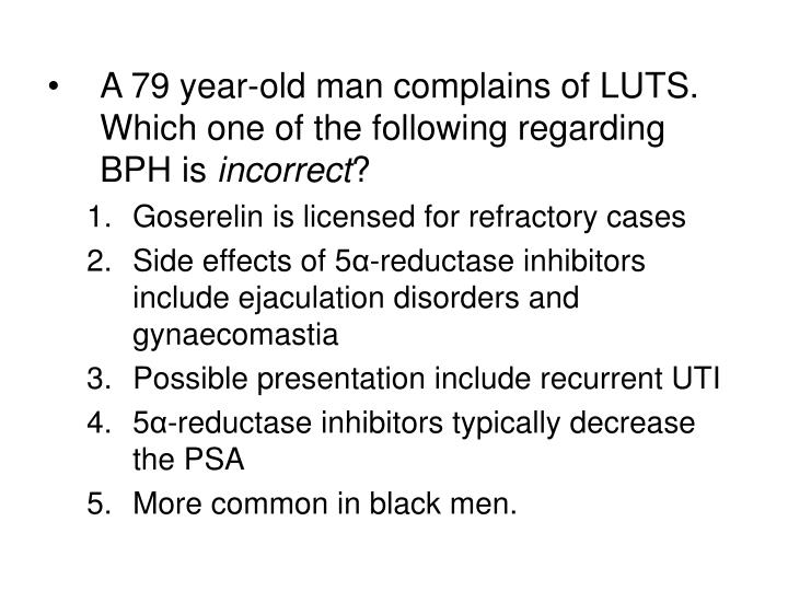 A 79 year-old man complains of LUTS. Which one of the following regarding BPH is