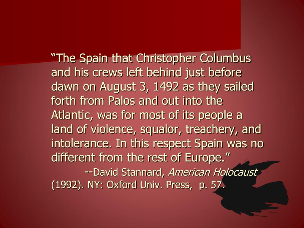 """The Spain that Christopher Columbus and his crews left behind just before dawn on August 3, 1492 as they sailed forth from Palos and out into the Atlantic, was for most of its people a land of violence, squalor, treachery, and intolerance. In this respect Spain was no different from the rest of Europe."""