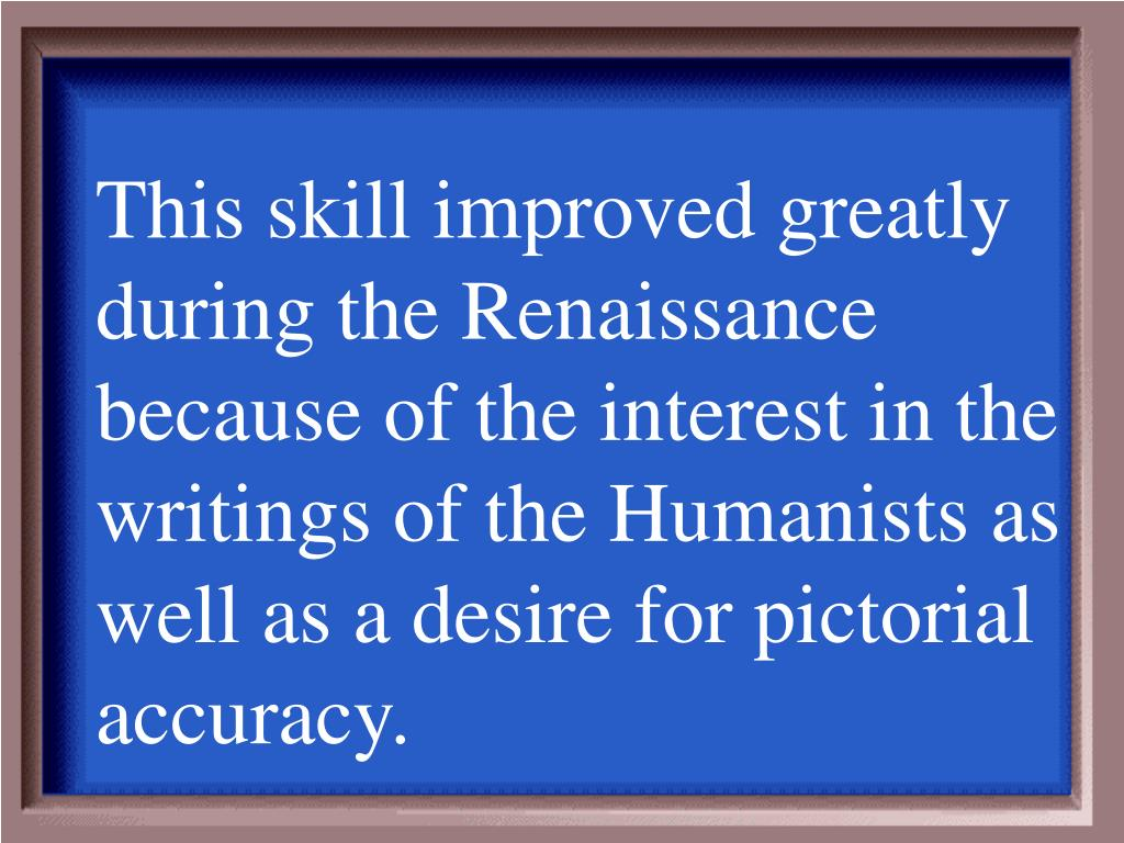 This skill improved greatly during the Renaissance because of the interest in the writings of the Humanists as well as a desire for pictorial accuracy.