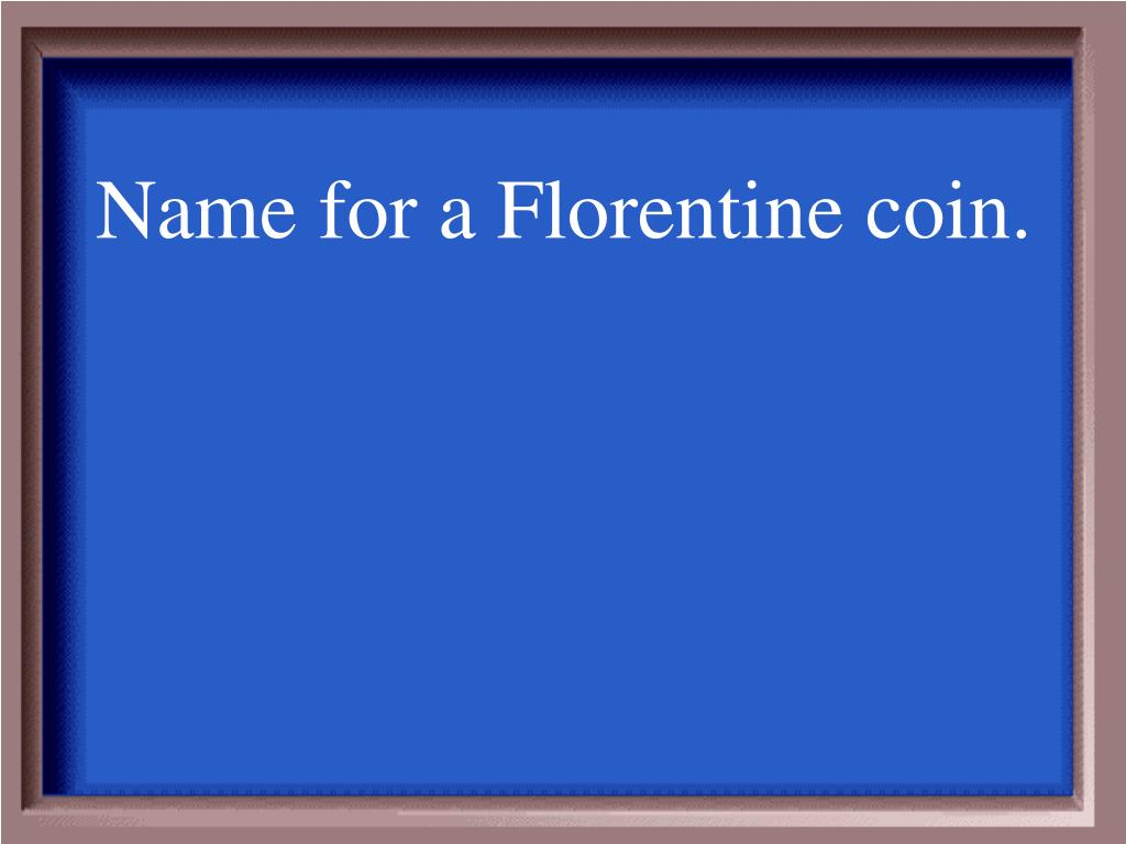 Name for a Florentine coin.