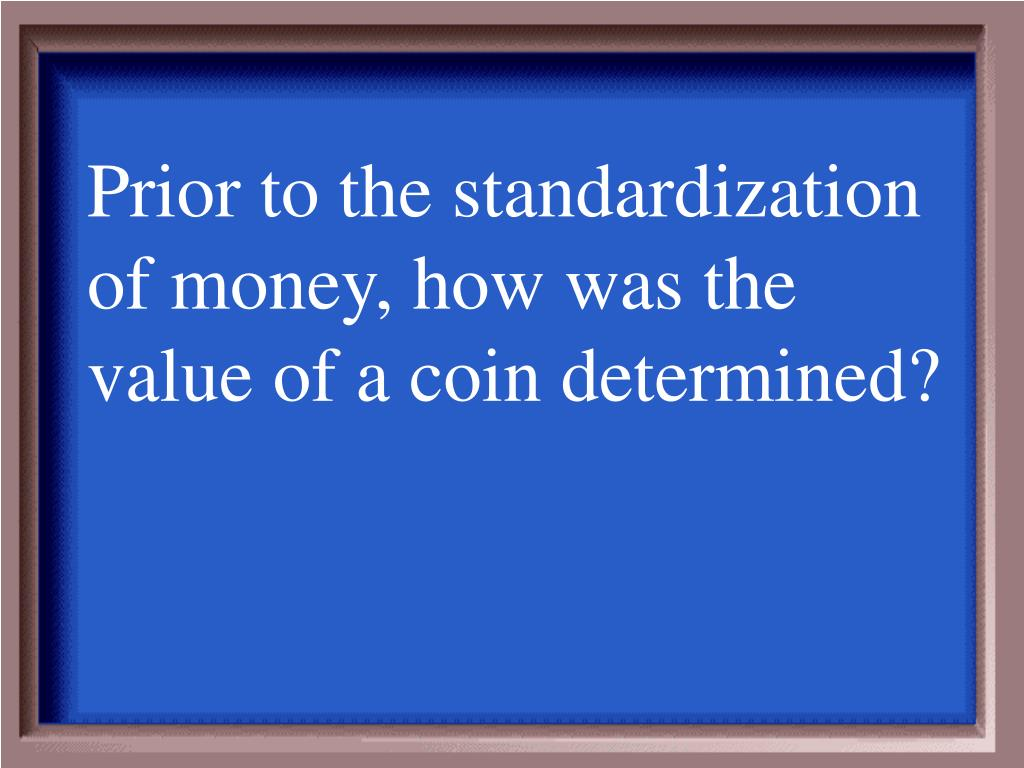 Prior to the standardization of money, how was the value of a coin determined?