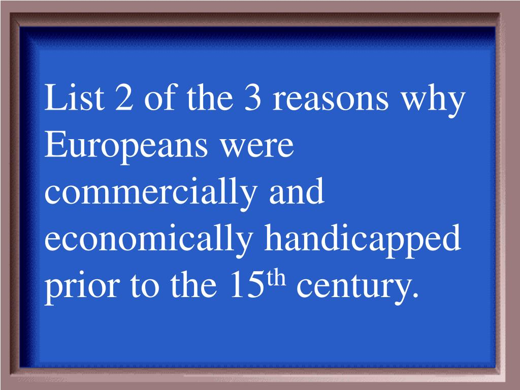 List 2 of the 3 reasons why Europeans were commercially and economically handicapped prior to the 15