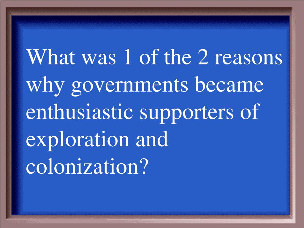 What was 1 of the 2 reasons why governments became enthusiastic supporters of exploration and colonization?