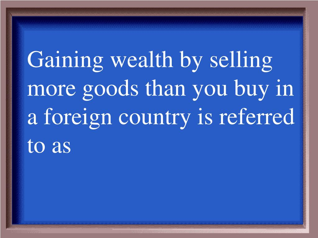 Gaining wealth by selling more goods than you buy in a foreign country is referred to as