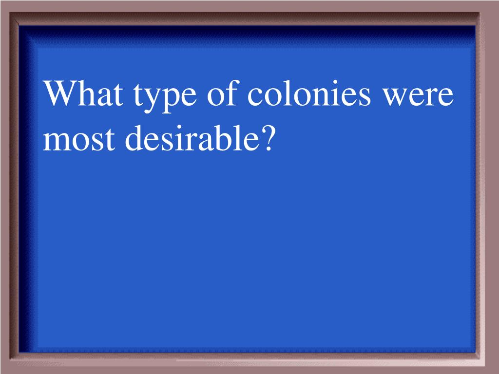What type of colonies were most desirable?