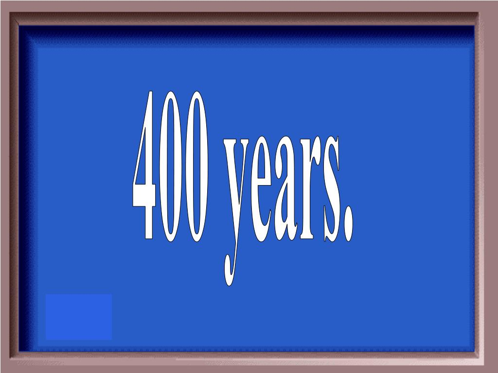 400 years.