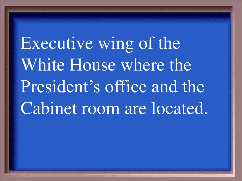 Executive wing of the White House where the President's office and the Cabinet room are located.