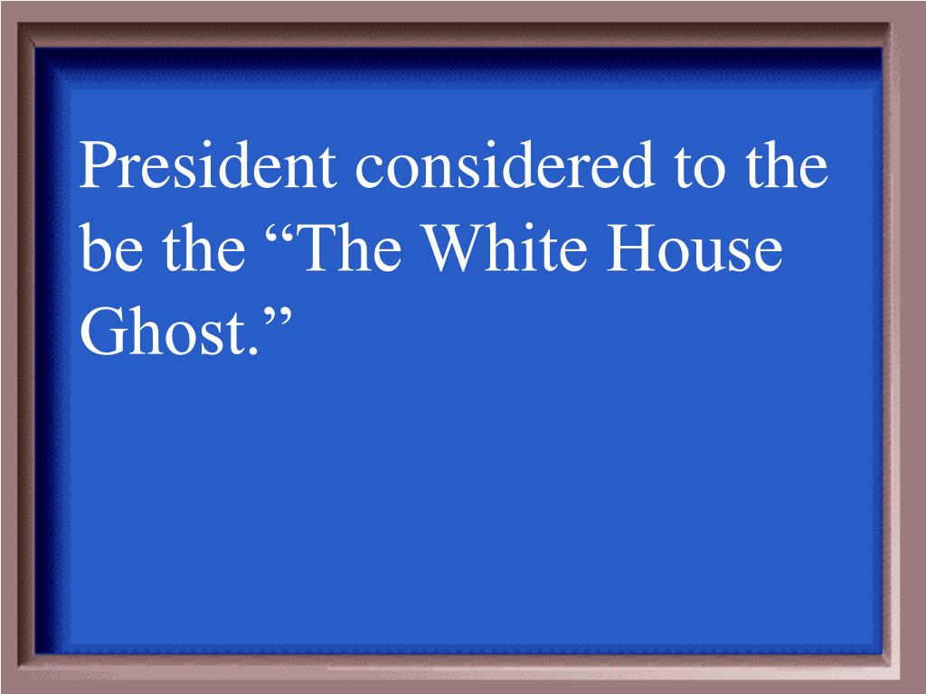 "President considered to the be the ""The White House Ghost."""
