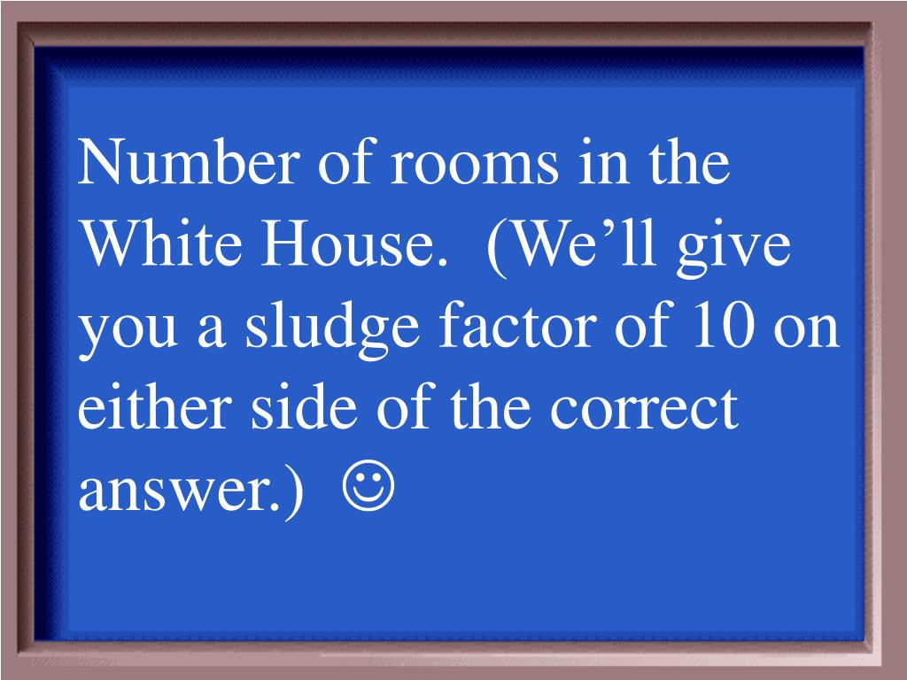 Number of rooms in the White House.  (We'll give you a sludge factor of 10 on either side of the correct answer.)