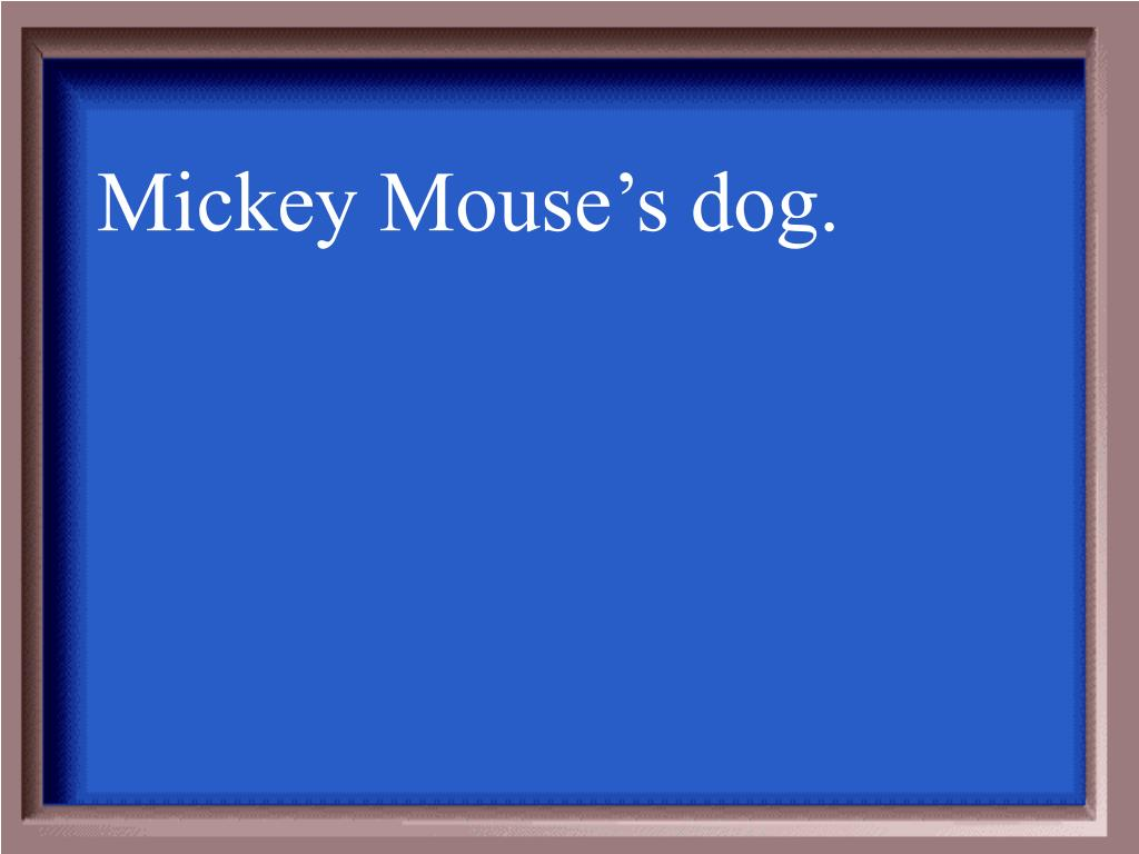 Mickey Mouse's dog.