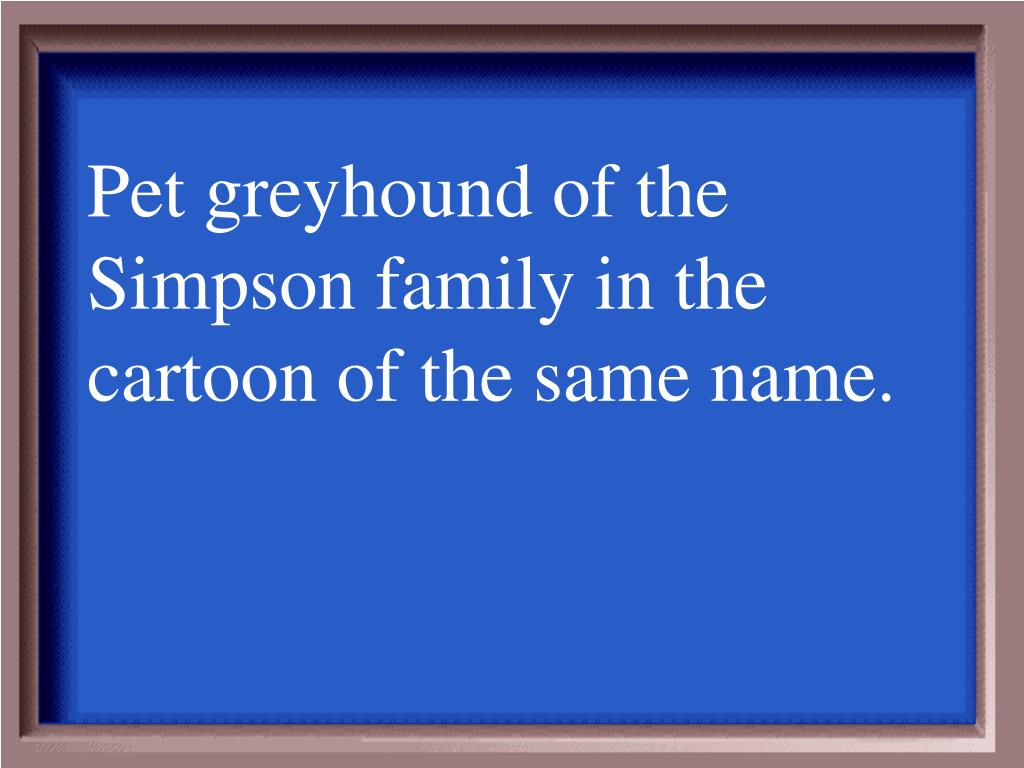 Pet greyhound of the Simpson family in the cartoon of the same name.