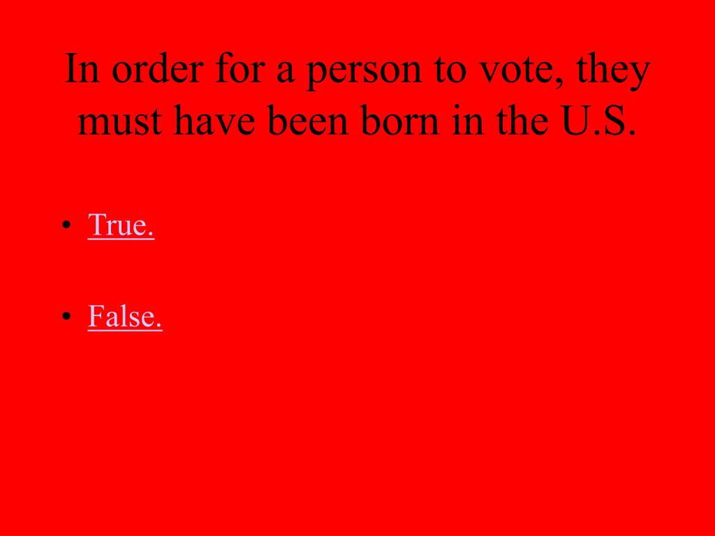 In order for a person to vote, they must have been born in the U.S.