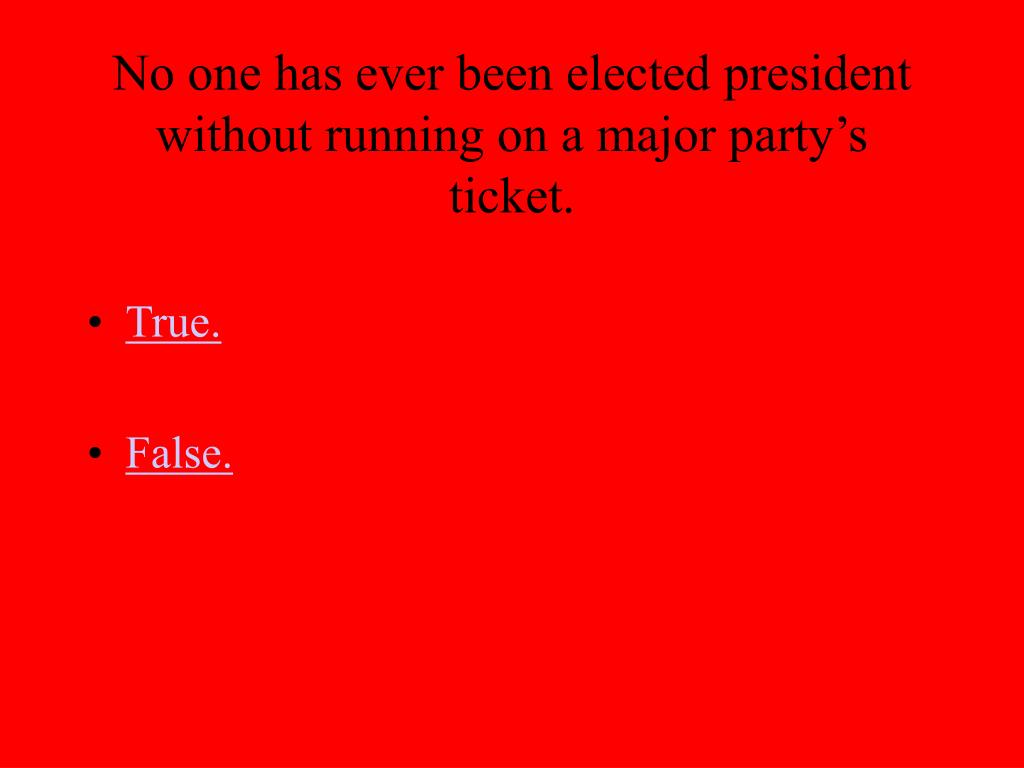 No one has ever been elected president without running on a major party's ticket.
