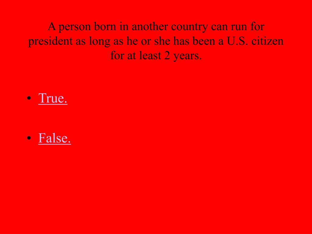 A person born in another country can run for president as long as he or she has been a U.S. citizen for at least 2 years.