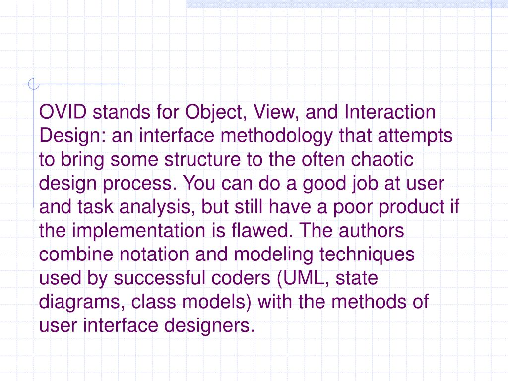 OVID stands for Object, View, and Interaction Design: an interface methodology that attempts to bring some structure to the often chaotic design process. You can do a good job at user and task analysis, but still have a poor product if the implementation is flawed. The authors combine notation and modeling techniques used by successful coders (UML, state diagrams, class models) with the methods of user interface designers.