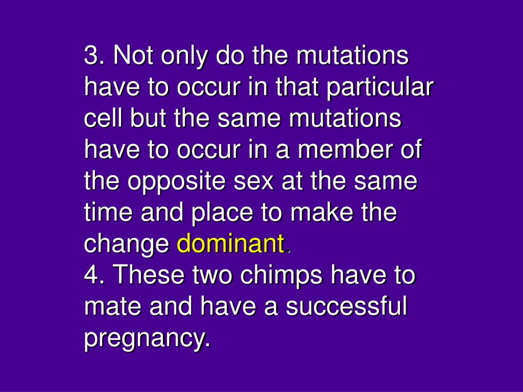 3. Not only do the mutations have to occur in that particular cell but the same mutations have to occur in a member of the opposite sex at the same time and place to make the change