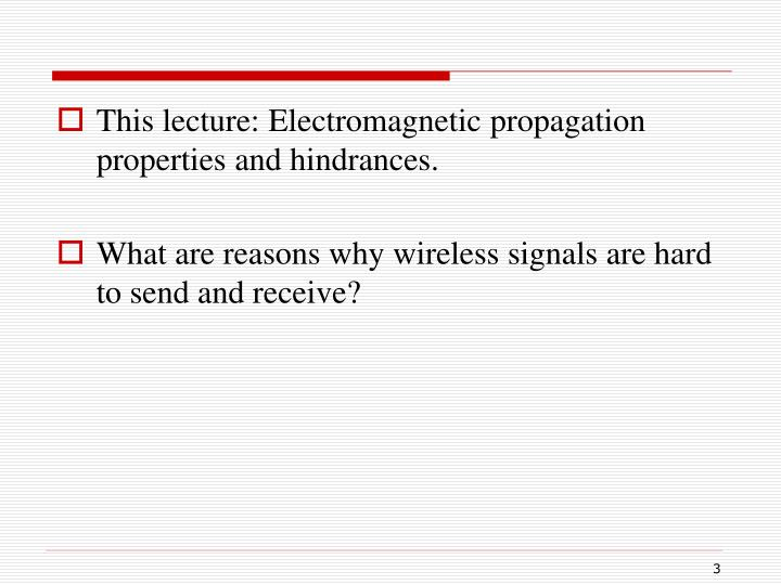 This lecture: Electromagnetic propagation properties and hindrances.