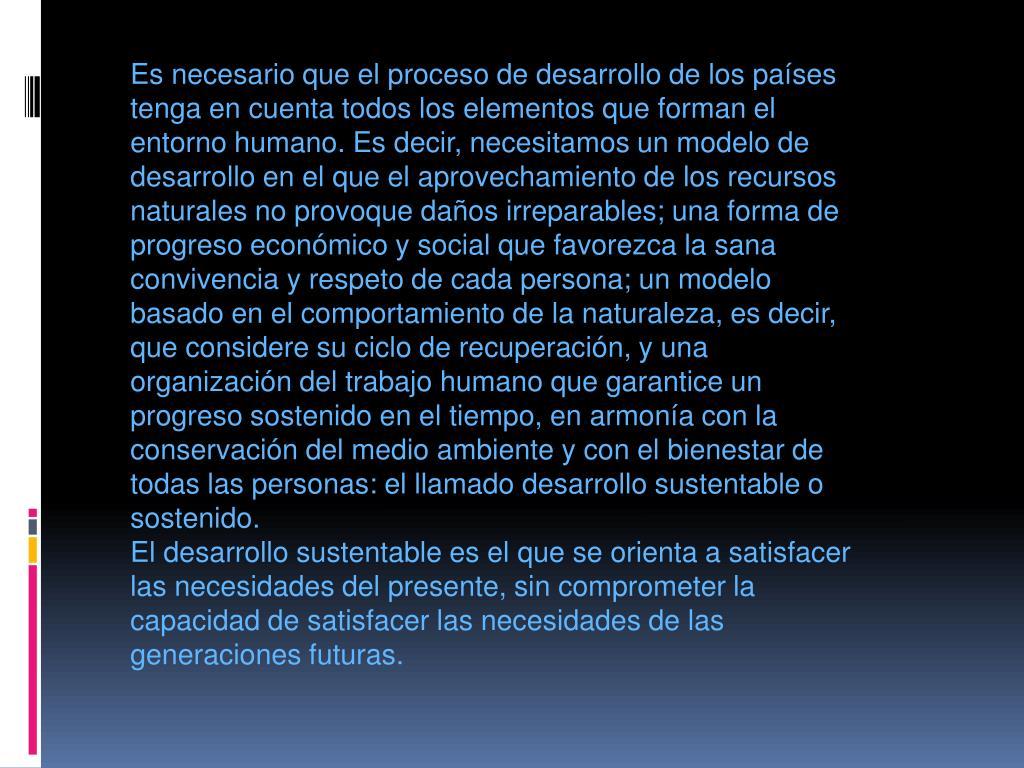 Es necesario que el proceso de desarrollo de los países tenga en cuenta todos los elementos que forman el entorno humano. Es decir, necesitamos un modelo de desarrollo en el que el aprovechamiento de los recursos naturales no provoque daños irreparables; una forma de progreso económico y social que favorezca la sana convivencia y respeto de cada persona; un modelo basado en el comportamiento de la naturaleza, es decir, que considere su ciclo de recuperación, y una organización del trabajo humano que garantice un progreso sostenido en el tiempo, en armonía con la conservación del medio ambiente y con el bienestar de todas las personas: el llamado desarrollo sustentable o sostenido.