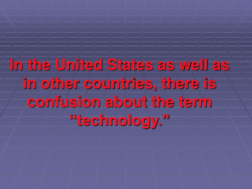 "In the United States as well as in other countries, there is confusion about the term ""technology."""