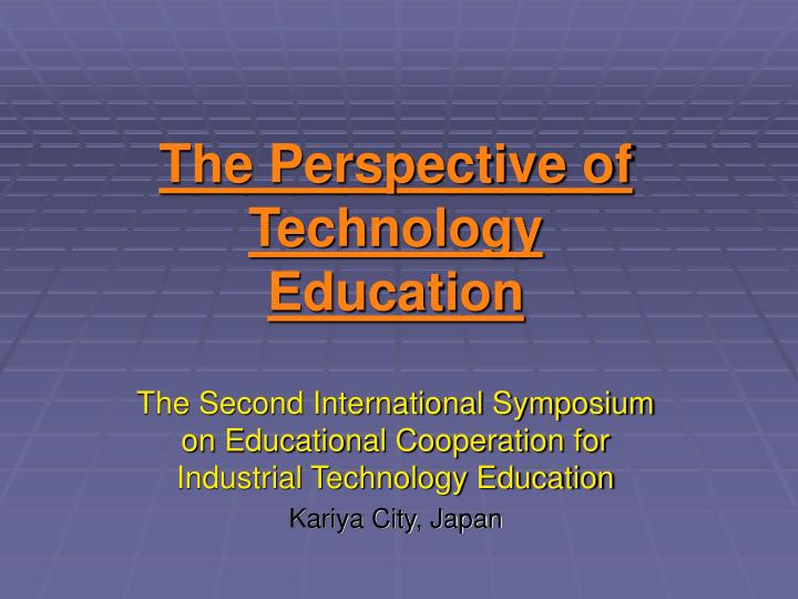 The perspective of technology education l.jpg