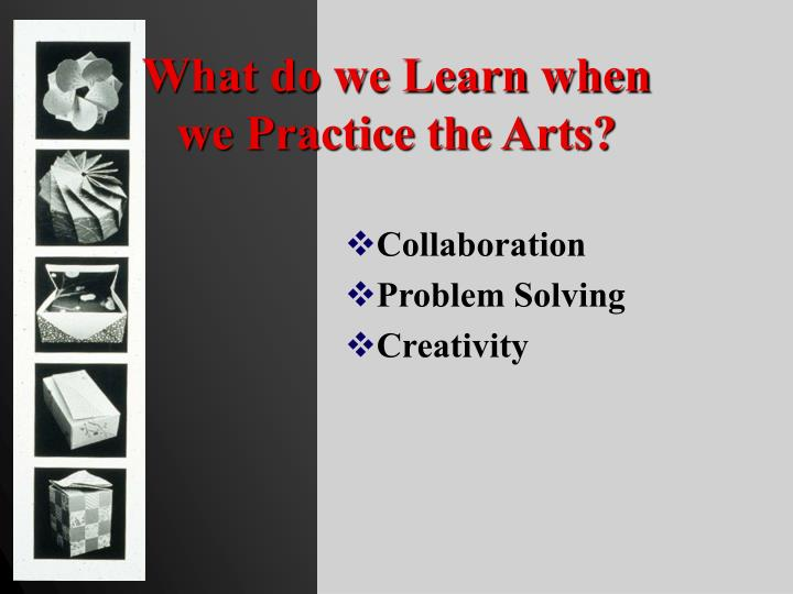 What do we learn when we practice the arts l.jpg