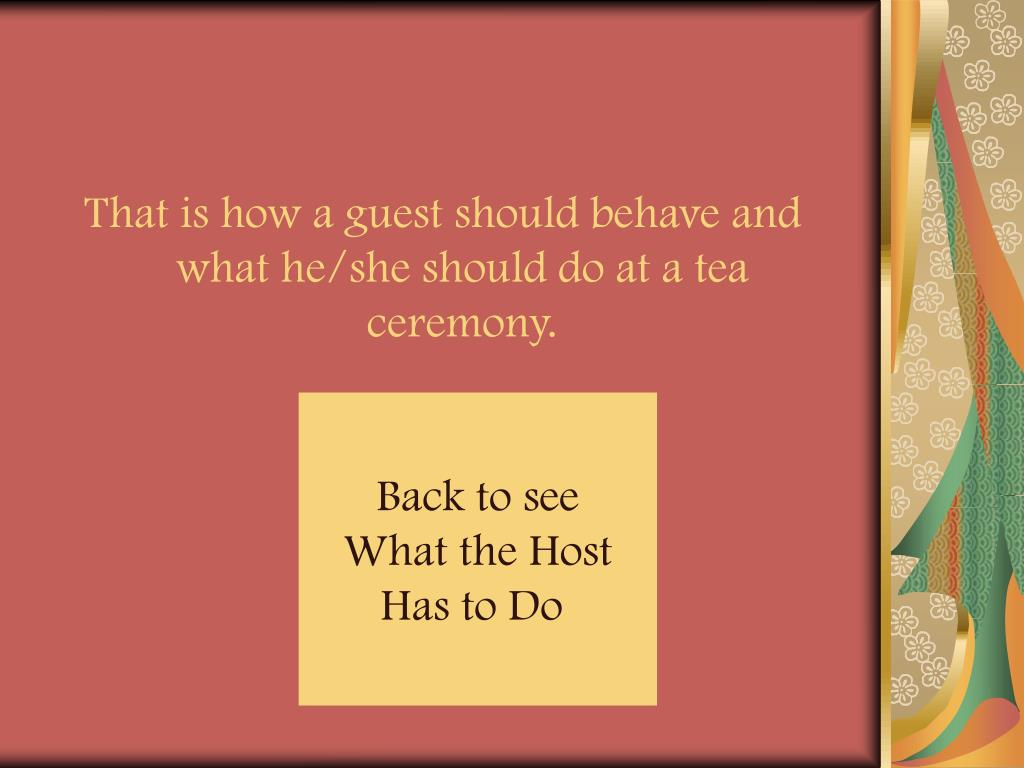 That is how a guest should behave and what he/she should do at a tea ceremony.