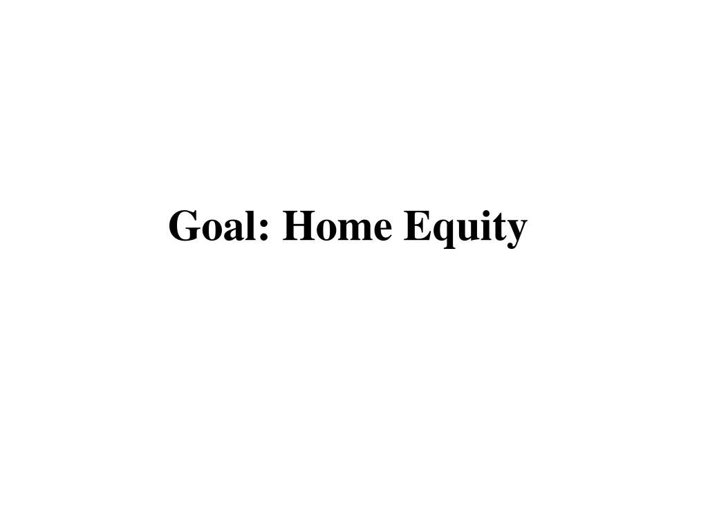 Goal: Home Equity