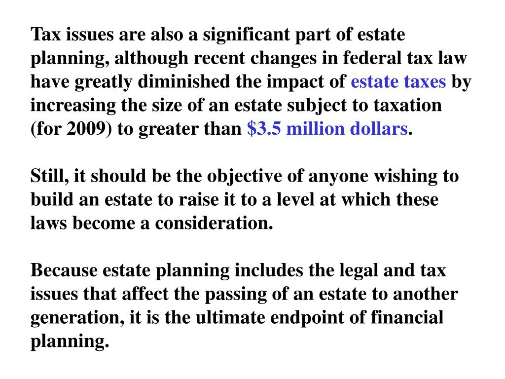 Tax issues are also a significant part of estate planning, although recent changes in federal tax law have greatly diminished the impact of