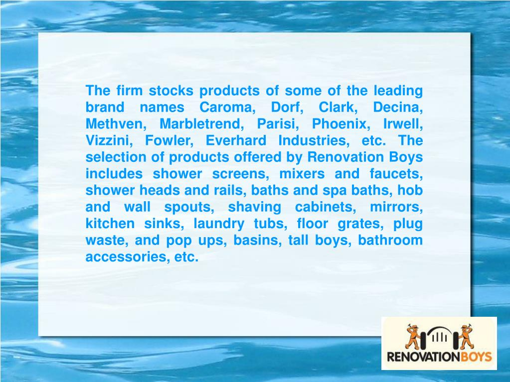 The firm stocks products of some of the leading brand names Caroma, Dorf, Clark, Decina, Methven, Marbletrend, Parisi, Phoenix, Irwell, Vizzini, Fowler, Everhard Industries, etc. The selection of products offered by Renovation Boys includes shower screens, mixers and faucets, shower heads and rails, baths and spa baths, hob and wall spouts, shaving cabinets, mirrors, kitchen sinks, laundry tubs, floor grates, plug waste, and pop ups, basins, tall boys, bathroom accessories, etc.