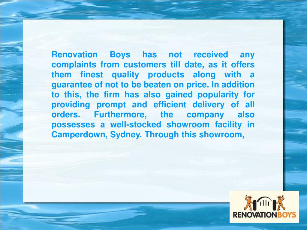 Renovation Boys has not received any complaints from customers till date, as it offers them finest quality products along with a guarantee of not to be beaten on price. In addition to this, the firm has also gained popularity for providing prompt and efficient delivery of all orders. Furthermore, the company also possesses a well-stocked showroom facility in Camperdown, Sydney. Through this showroom,