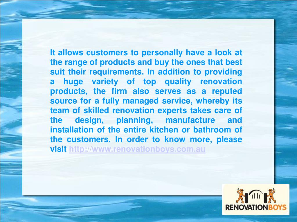 It allows customers to personally have a look at the range of products and buy the ones that best suit their requirements. In addition to providing a huge variety of top quality renovation products, the firm also serves as a reputed source for a fully managed service, whereby its team of skilled renovation experts takes care of the design, planning, manufacture and installation of the entire kitchen or bathroom of the customers. In order to know more, please visit