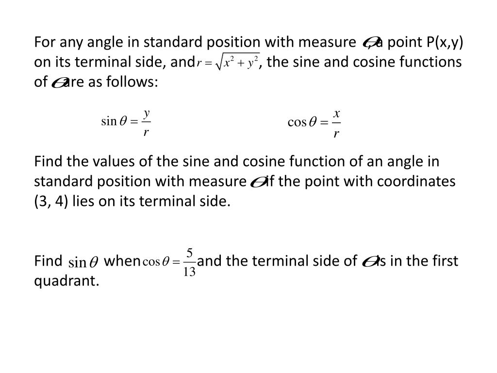 For any angle in standard position with measure   , a point P(x,y) on its terminal side, and                 , the sine and cosine functions of    are as follows:
