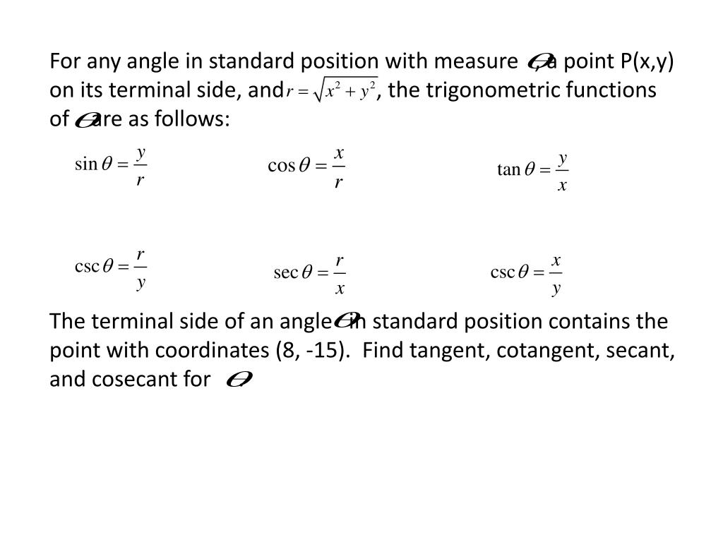 For any angle in standard position with measure   , a point P(x,y) on its terminal side, and                 , the trigonometric functions of    are as follows: