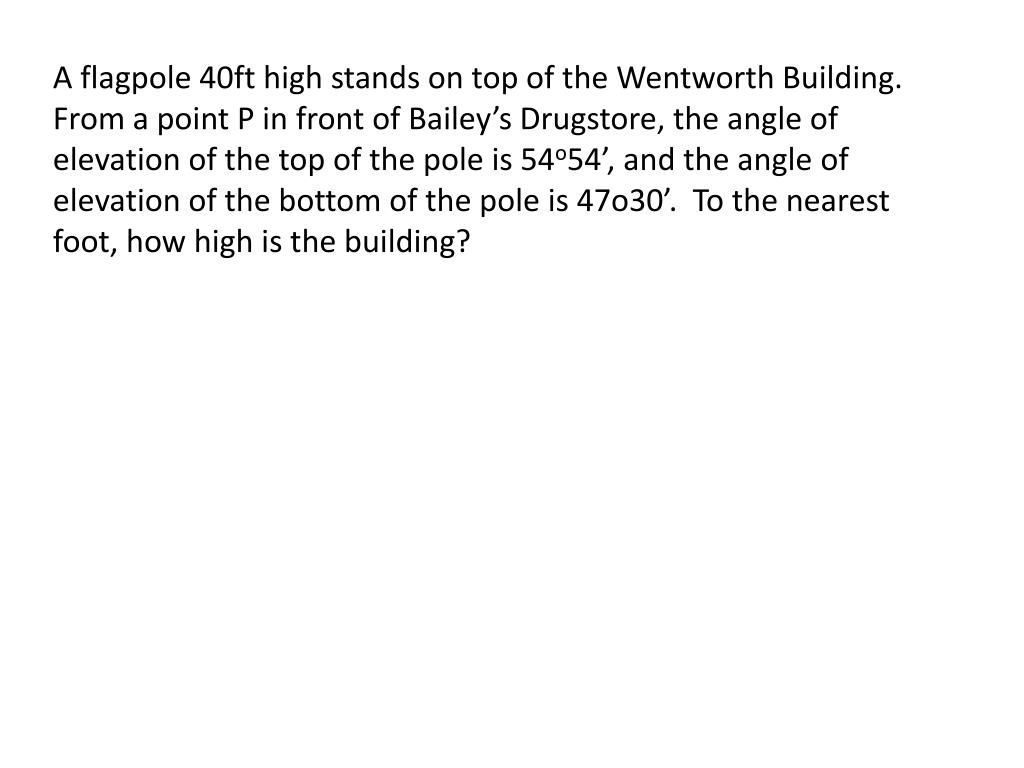 A flagpole 40ft high stands on top of the Wentworth Building.  From a point P in front of Bailey's Drugstore, the angle of elevation of the top of the pole is 54