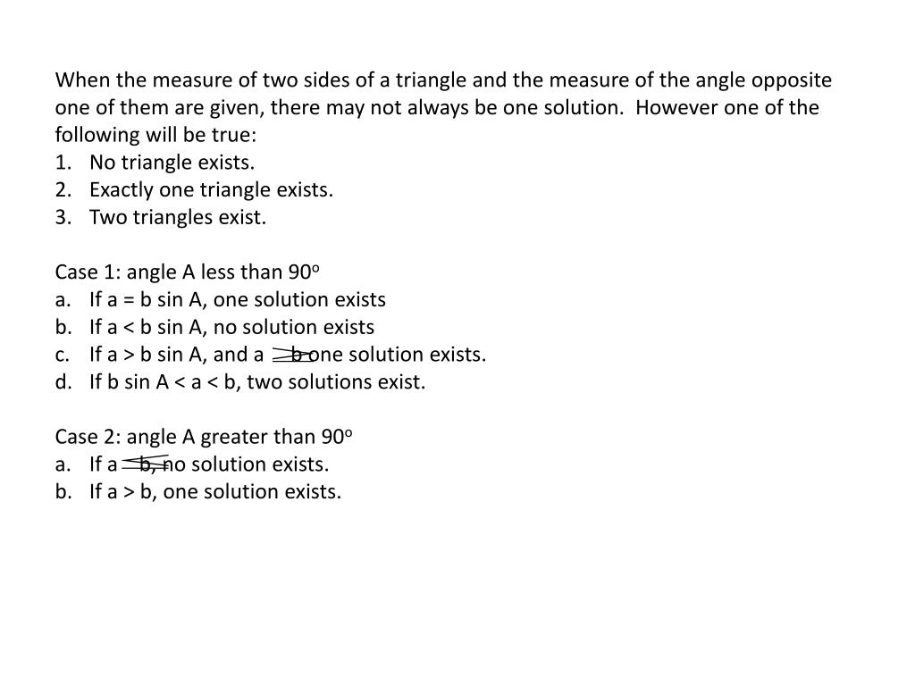 When the measure of two sides of a triangle and the measure of the angle opposite one of them are given, there may not always be one solution.  However one of the following will be true: