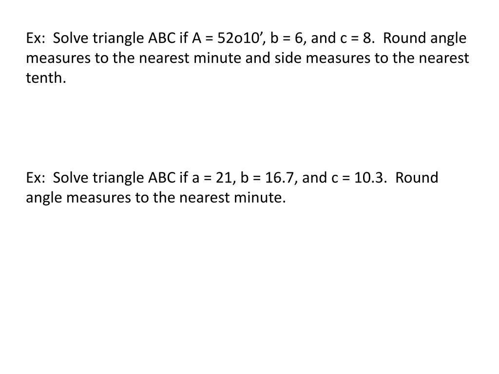 Ex:  Solve triangle ABC if A = 52o10', b = 6, and c = 8.  Round angle measures to the nearest minute and side measures to the nearest tenth.