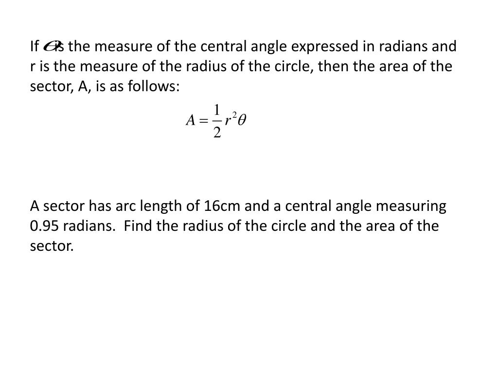 If    is the measure of the central angle expressed in radians and r is the measure of the radius of the circle, then the area of the sector, A, is as follows: