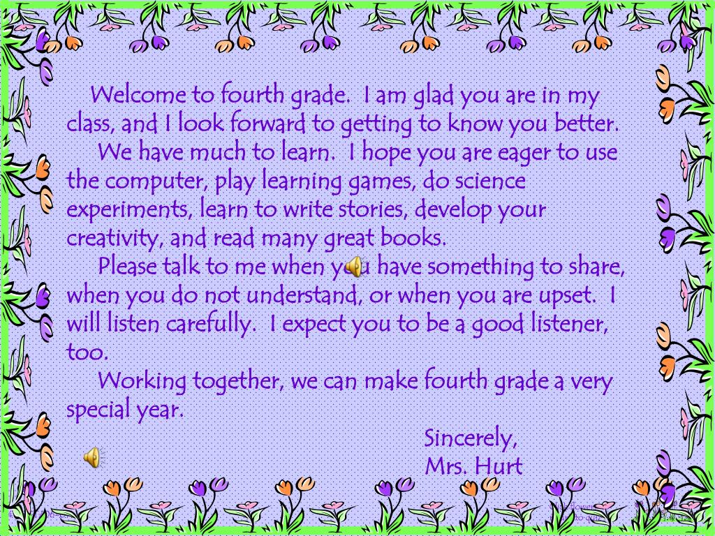 Welcome to fourth grade.  I am glad you are in my class, and I look forward to getting to know you better.