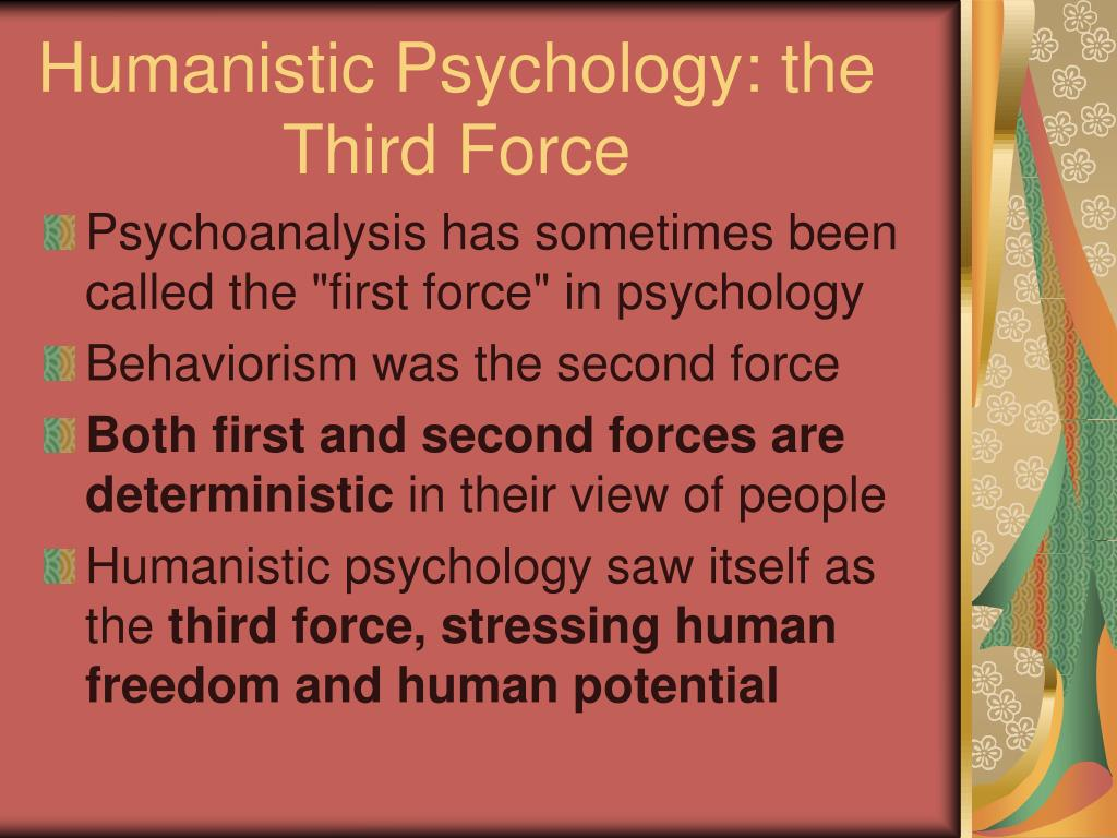 humanistic psychology also known as third force psychology Includes humanistic and transpersonal psychology and education,  second force psychology was known as behaviorism  third force psychology gave rise,.