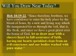 will you draw near today